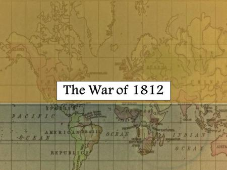 The War of 1812 Economic Warfare 1806 – Continental System 1806 – Orders in Council 1807 – Milan Decree 1806 – Non-Importation Act 1807 – Embargo Act.