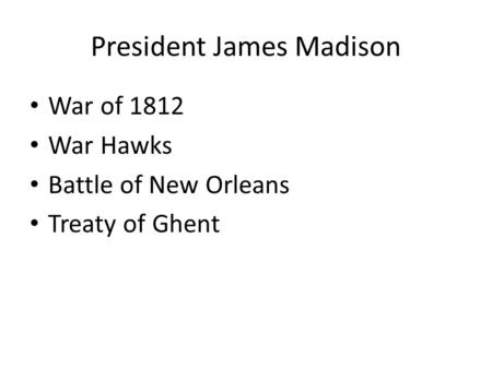 President James Madison War of 1812 War Hawks Battle of New Orleans Treaty of Ghent.