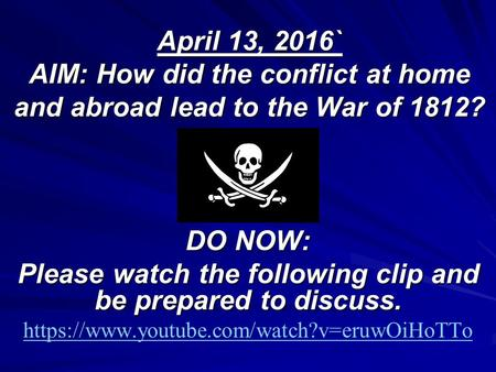 April 13, 2016` AIM: How did the conflict at home and abroad lead to the War of 1812? DO NOW: Please watch the following clip and be prepared to discuss.