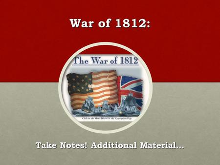 War of 1812: Take Notes! Additional Material…. War Vote in Congress The House voted 79-49 for war The Senate voted 19-13 for war What do these numbers.