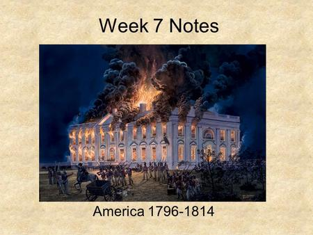 Week 7 Notes America 1796-1814 Do Not Copy Students in this power point will be able to… 1.Explain the Foreign and Domestic Policies of John Adams and.