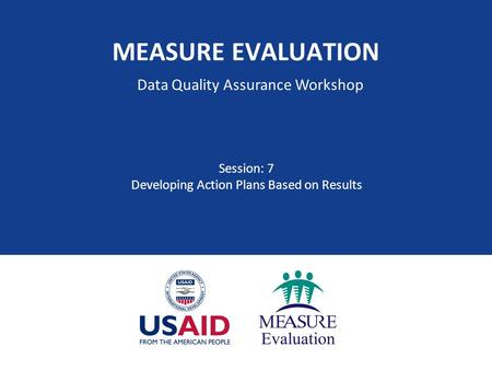 MEASURE EVALUATION Session: 7 Developing Action Plans Based on Results Data Quality Assurance Workshop.