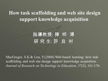 How task scaffolding and web site design support knowledge acquisition 指導教授 : 陳 明 溥 研 究 生 : 許 良 村 MacGregor, S.K.& Lou, Y.(2004) Web-based learning: how.