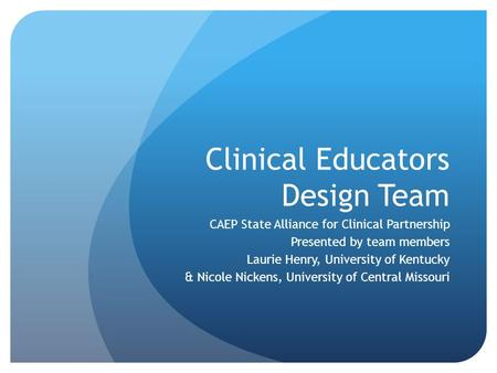 Clinical Educators Design Team CAEP State Alliance for Clinical Partnership Presented by team members Laurie Henry, University of Kentucky & Nicole Nickens,