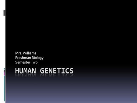 Mrs. Williams Freshman Biology Semester Two. Human Genetics  Humans have 23 paired chromosomes in somatic cells  Each chromosome has many genes located.
