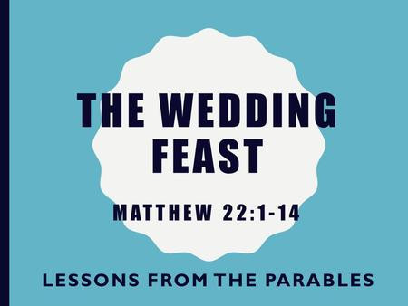 THE WEDDING FEAST LESSONS FROM THE PARABLES MATTHEW 22:1-14.