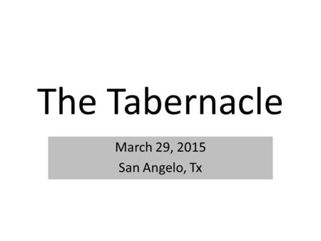 The Tabernacle March 29, 2015 San Angelo, Tx. Hebrews 9:23-24 Therefore it was necessary that the copies of the things in the heavens should be purified.