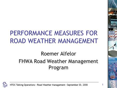 1 NTOC Talking Operations – Road Weather Management – September 30, 2008 PERFORMANCE MEASURES FOR ROAD WEATHER MANAGEMENT Roemer Alfelor FHWA Road Weather.