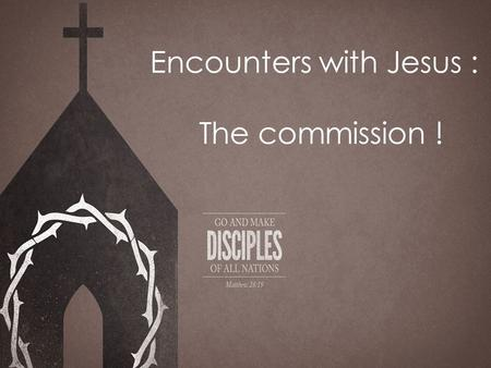 Encounters with Jesus : The commission !. Today I lay before you the greatest challenge ever given to man by the greatest person who has ever lived. No.