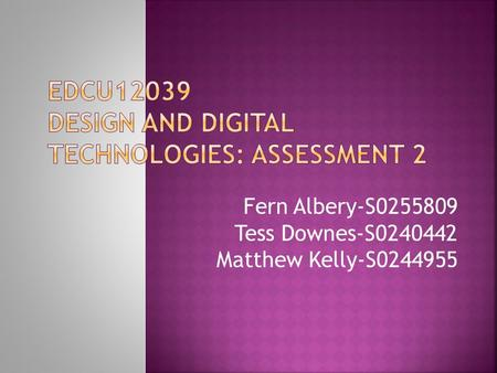 Fern Albery-S0255809 Tess Downes-S0240442 Matthew Kelly-S0244955.