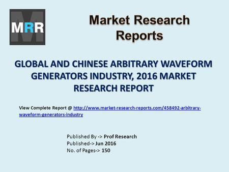 GLOBAL AND CHINESE ARBITRARY WAVEFORM GENERATORS INDUSTRY, 2016 MARKET RESEARCH REPORT Published By -> Prof Research Published-> Jun 2016 No. of Pages->