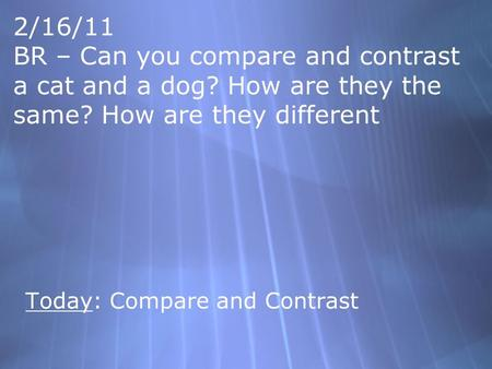 2/16/11 BR – Can you compare and contrast a cat and a dog? How are they the same? How are they different Today: Compare and Contrast.