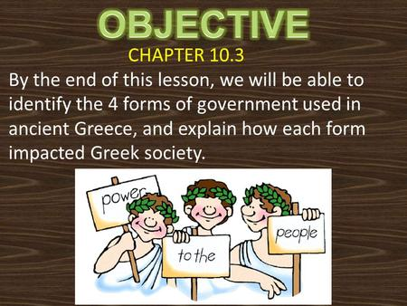 CHAPTER 10.3 By the end of this lesson, we will be able to identify the 4 forms of government used in ancient Greece, and explain how each form impacted.