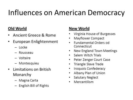 Influences on American Democracy Old World Ancient Greece & Rome European Enlightenment – Locke – Rousseau – Voltaire – Montesquieu Limitations on British.
