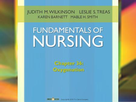JUDITH M. WILKINSON LESLIE S. TREAS KAREN BARNETT MABLE H. SMITH FUNDAMENTALS OF NURSING Copyright © 2016 F.A. Davis Company Chapter 36: Oxygenation.