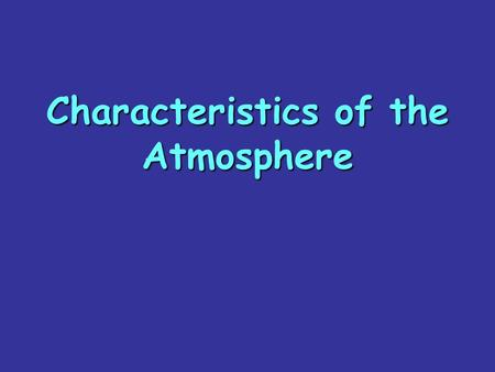 Characteristics of the Atmosphere. The atmosphere is a mixture of gases and small amounts of solid that surround the Earth. It is required for life on.