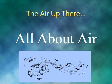 All About Air. Air: an invisible gaseous substance Basically, a bunch of gas particles floating around that we can't see! Even though we can't see the.