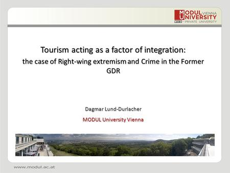 Tourism acting as a factor of integration: the case of Right-wing extremism and Crime in the Former GDR Dagmar Lund-Durlacher MODUL University Vienna.