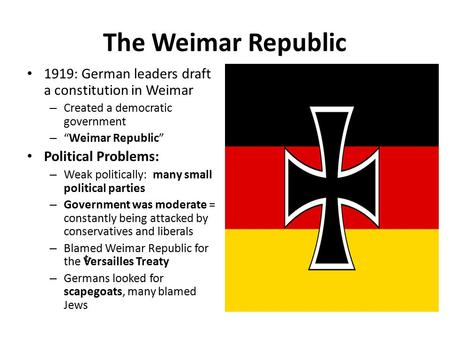 "The Weimar Republic 1919: German leaders draft a constitution in Weimar Created a democratic government ""Weimar Republic"" Political Problems: Weak politically:"