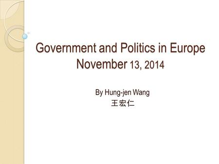 Government and Politics in Europe November 13, 2014 By Hung-jen Wang 王宏仁.