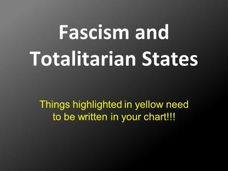 Fascism and Totalitarian States Things highlighted in yellow need to be written in your chart!!!