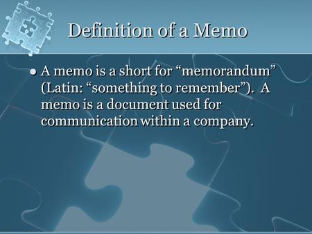 "Definition of a Memo A memo is a short for ""memorandum"" (Latin: ""something to remember""). A memo is a document used for communication within a company."