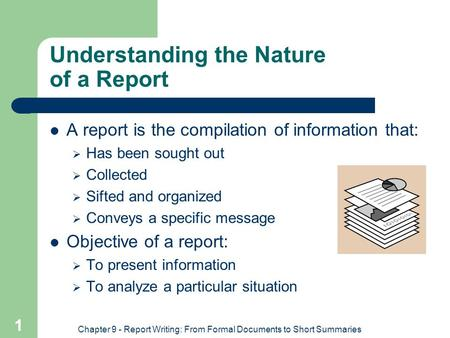 Chapter 9 - Report Writing: From Formal Documents to Short Summaries 1 Understanding the Nature of a Report A report is the compilation of information.