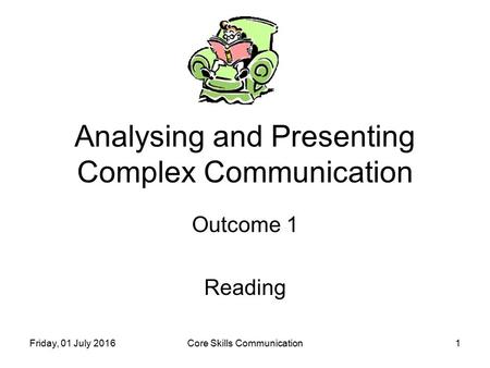 Friday, 01 July 2016Core Skills Communication1 Analysing and Presenting Complex Communication Outcome 1 Reading.