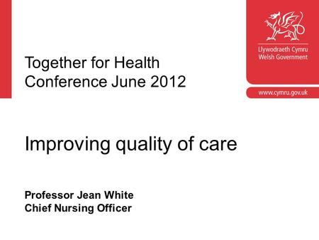 Professor Jean White Chief Nursing Officer Together for Health Conference June 2012 Improving quality of care.