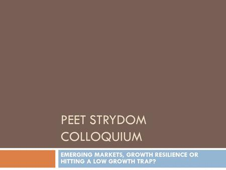 PEET STRYDOM COLLOQUIUM EMERGING MARKETS, GROWTH RESILIENCE OR HITTING A LOW GROWTH TRAP?
