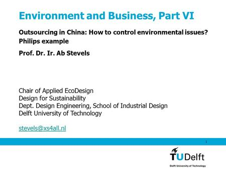 1 Environment and Business, Part VI Outsourcing in China: How to control environmental issues? Philips example Prof. Dr. Ir. Ab Stevels Chair of Applied.