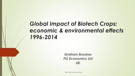 Global Impact of Biotech Crops: economic & environmental effects 1996-2014 Graham Brookes PG Economics Ltd UK ©PG Economics Ltd 2016.