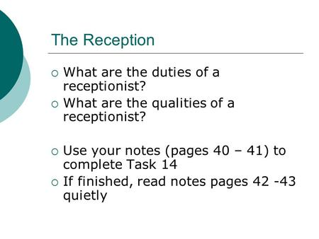 The Reception  What are the duties of a receptionist?  What are the qualities of a receptionist?  Use your notes (pages 40 – 41) to complete Task 14.