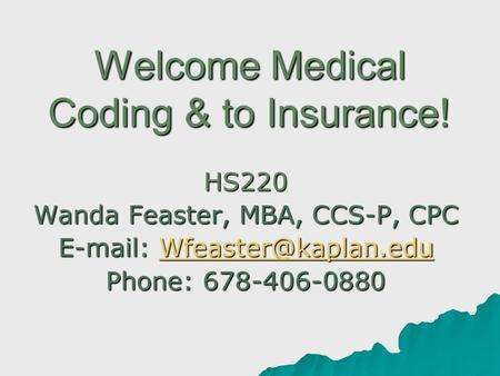 Welcome Medical Coding & to Insurance! HS220 Wanda Feaster, MBA, CCS-P, CPC    Phone: 678-406-0880.