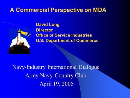 A Commercial Perspective on MDA David Long Director Office of Service Industries U.S. Department of Commerce Navy-Industry International Dialogue Army-Navy.