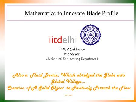 Mathematics to Innovate Blade Profile P M V Subbarao Professor Mechanical Engineering Department Also a Fluid Device, Which abridged the Globe into Global.