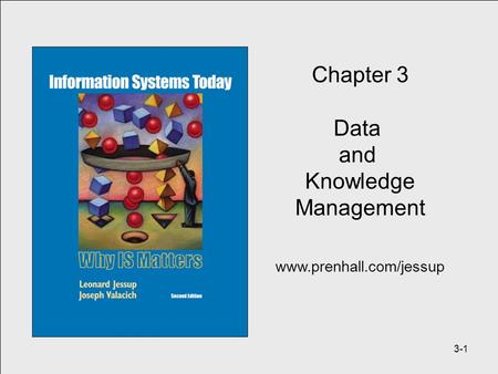 3-1 Chapter 3 Data and Knowledge Management www.prenhall.com/jessup.