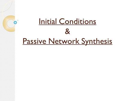 Initial Conditions & Passive Network Synthesis. Sarvajanik College of Engineering & Technology Made by: Dhruvita Shah 130420117051 Khushbu Shah 130420117052.