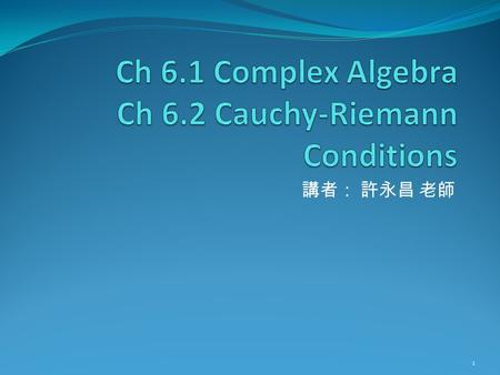 講者: 許永昌 老師 1. Contents Preface Guide line of Ch6 and Ch7 Addition and Multiplication Complex Conjugation Functions of a complex variable Example: Electric.