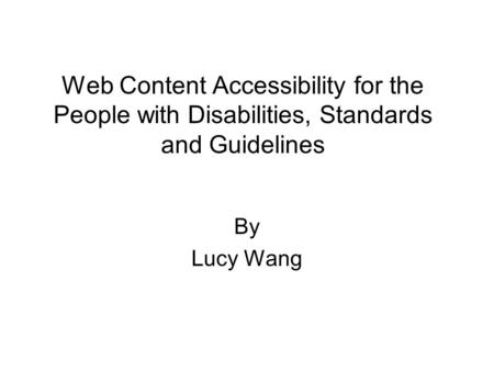 Web Content Accessibility for the People with Disabilities, Standards and Guidelines By Lucy Wang.