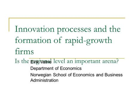 Innovation processes and the formation of rapid-growth firms Is the regional level an important arena? Eirik Vatne Department of Economics Norwegian School.