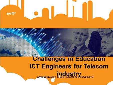 Challenges in Education ICT Engineers for Telecom industry a J.Mulabegović, J. Mujić, I.Kapetanović-Serdarević.