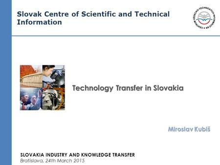 Slovak Centre of Scientific and Technical Information Technology Transfer in Slovakia Miroslav Kubiš SLOVAKIA INDUSTRY AND KNOWLEDGE TRANSFER Bratislava,