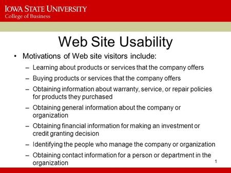 1 Web Site Usability Motivations of Web site visitors include: –Learning about products or services that the company offers –Buying products or services.
