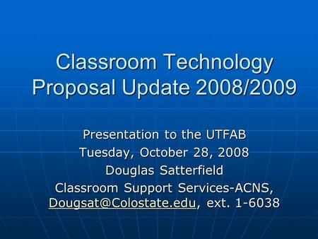 Classroom Technology Proposal Update 2008/2009 Presentation to the UTFAB Tuesday, October 28, 2008 Douglas Satterfield Classroom Support Services-ACNS,