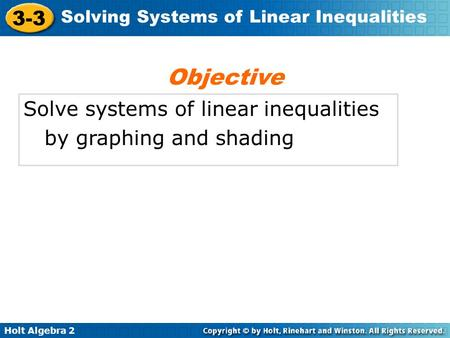 Holt Algebra 2 3-3 Solving Systems of Linear Inequalities Solve systems of linear inequalities by graphing and shading Objective.