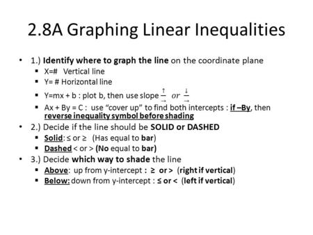 2.8A Graphing Linear Inequalities. Table for inequality Graphing Line type Shading SolidDashed Above (right if ↕) ≥ > Below (left if ↕) ≤ <