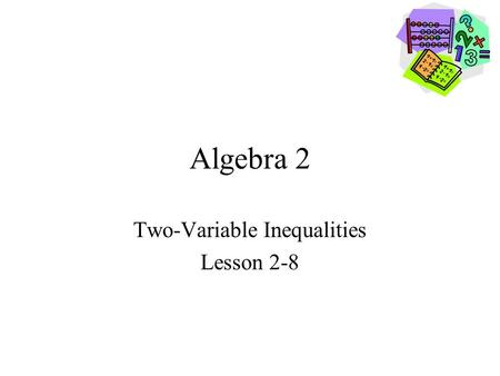 Algebra 2 Two-Variable Inequalities Lesson 2-8. Goals Goal To graph Two-Variable Inequalities. Rubric Level 1 – Know the goals. Level 2 – Fully understand.