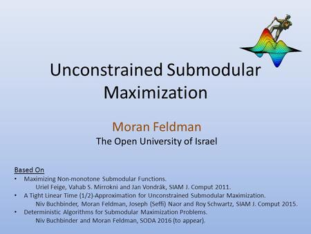 Unconstrained Submodular Maximization Moran Feldman The Open University of Israel Based On Maximizing Non-monotone Submodular Functions. Uriel Feige, Vahab.