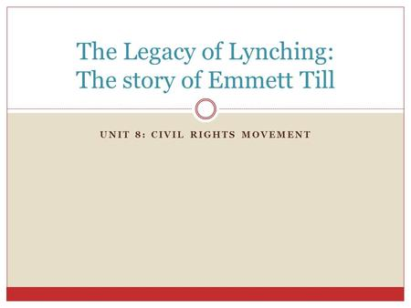 UNIT 8: CIVIL RIGHTS MOVEMENT The Legacy of Lynching: The story of Emmett Till.